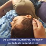 De ser madre, trabajadora y cuidadora de un dependiente en tiempos de pandemia