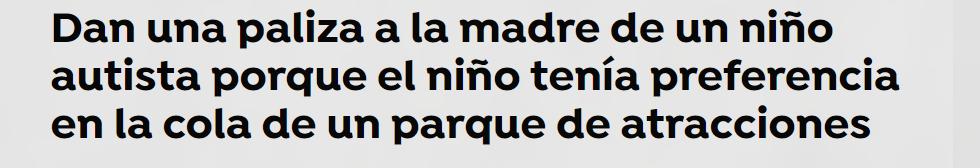 Pantallazo de un titular: Paliza a la madre de un niño con autismo por tener preferencia en la cola de las atracciones., discafobia